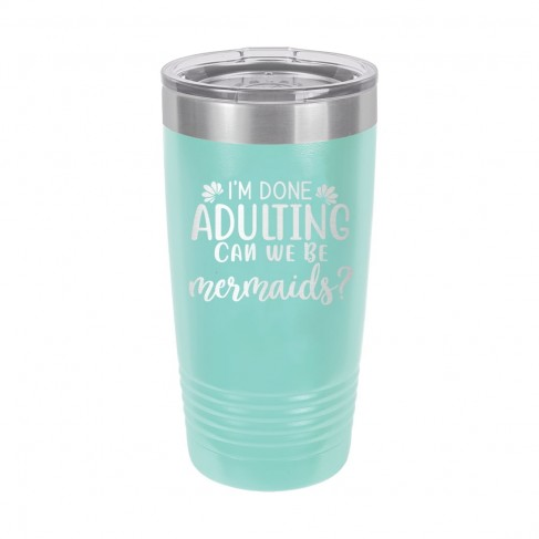 I'm Done Adulting Can We Be Mermaids? Teal 20oz Insulated Tumbler